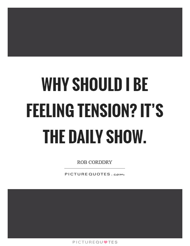 Why should I be feeling tension? It's The Daily Show. Picture Quote #1