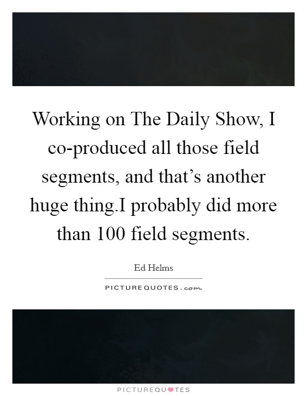 Working on The Daily Show, I co-produced all those field segments, and that's another huge thing.I probably did more than 100 field segments Picture Quote #1