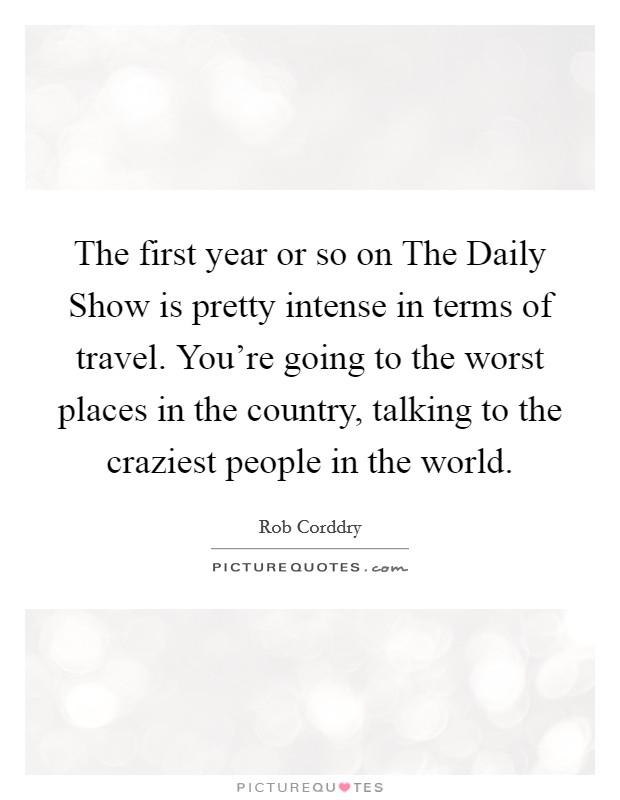 The first year or so on The Daily Show is pretty intense in terms of travel. You're going to the worst places in the country, talking to the craziest people in the world Picture Quote #1