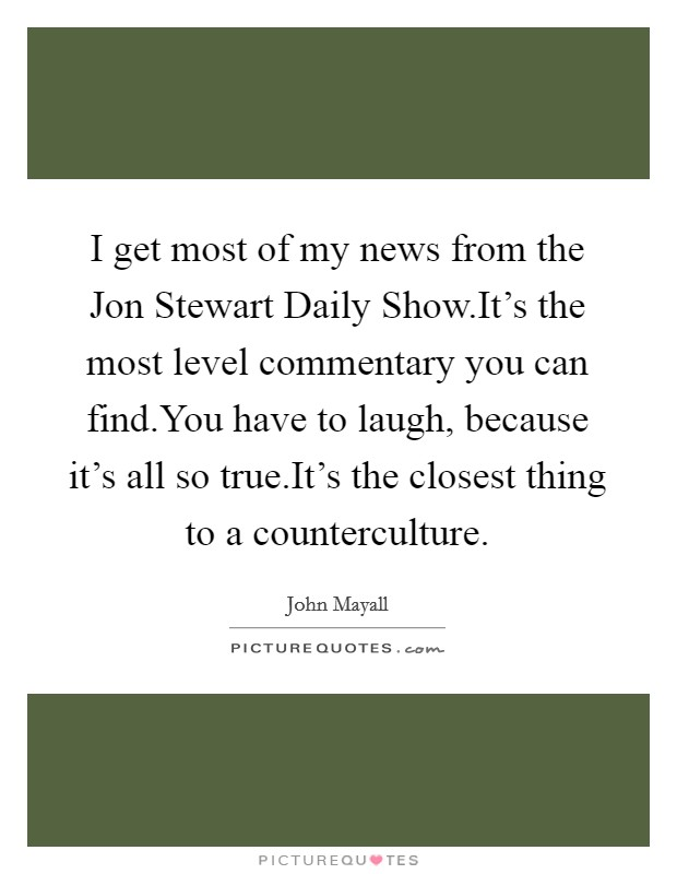 I get most of my news from the Jon Stewart Daily Show.It's the most level commentary you can find.You have to laugh, because it's all so true.It's the closest thing to a counterculture Picture Quote #1