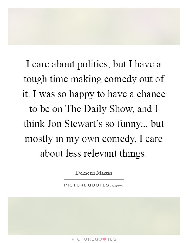 I care about politics, but I have a tough time making comedy out of it. I was so happy to have a chance to be on The Daily Show, and I think Jon Stewart's so funny... but mostly in my own comedy, I care about less relevant things Picture Quote #1
