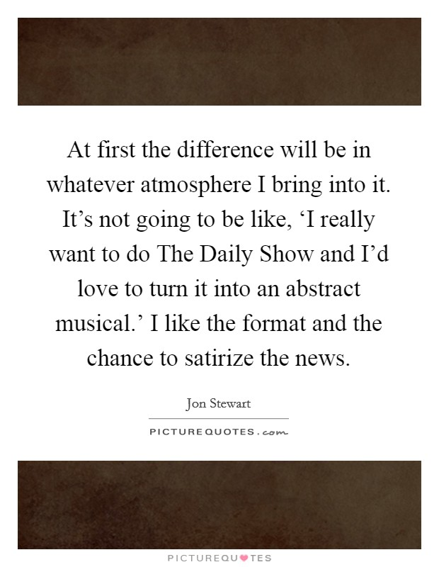 At first the difference will be in whatever atmosphere I bring into it. It's not going to be like, 'I really want to do The Daily Show and I'd love to turn it into an abstract musical.' I like the format and the chance to satirize the news Picture Quote #1