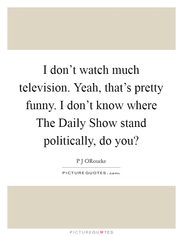 I don't watch much television. Yeah, that's pretty funny. I don't know where The Daily Show stand politically, do you? Picture Quote #1