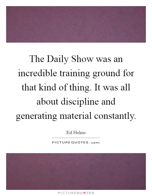 The Daily Show was an incredible training ground for that kind of thing. It was all about discipline and generating material constantly Picture Quote #1