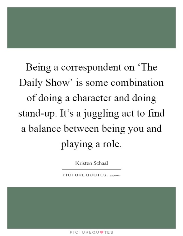 Being a correspondent on 'The Daily Show' is some combination of doing a character and doing stand-up. It's a juggling act to find a balance between being you and playing a role Picture Quote #1