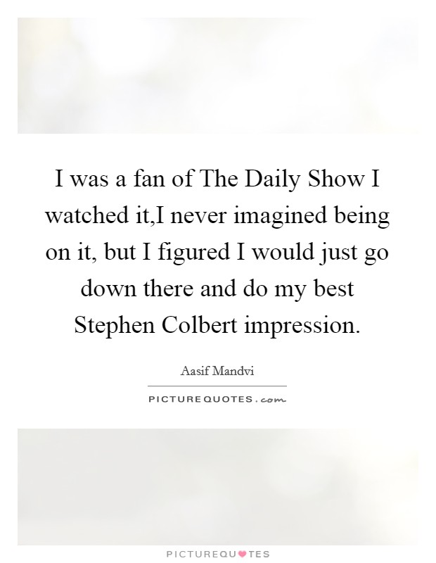 I was a fan of The Daily Show I watched it,I never imagined being on it, but I figured I would just go down there and do my best Stephen Colbert impression Picture Quote #1