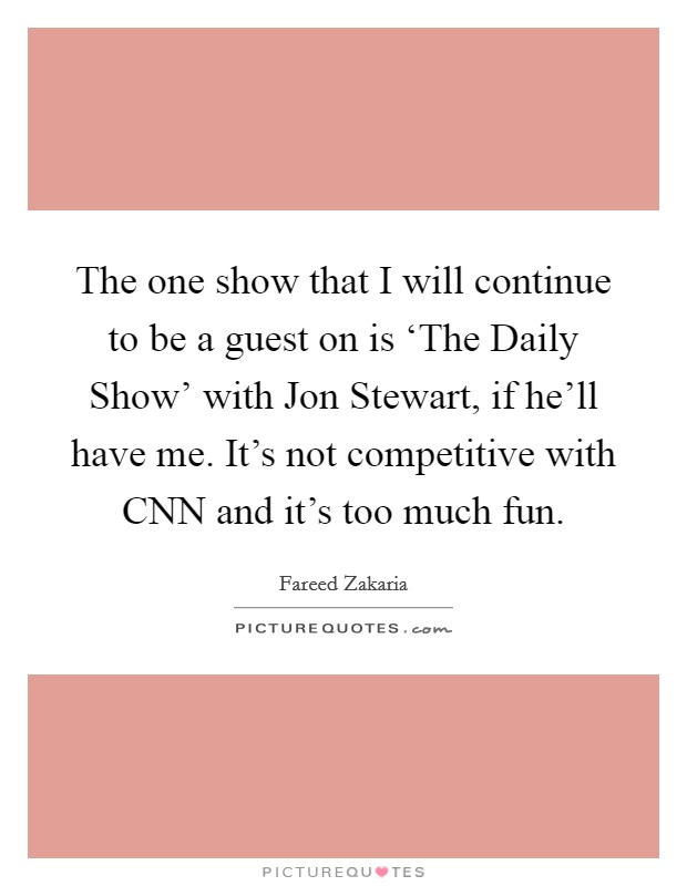 The one show that I will continue to be a guest on is 'The Daily Show' with Jon Stewart, if he'll have me. It's not competitive with CNN and it's too much fun Picture Quote #1
