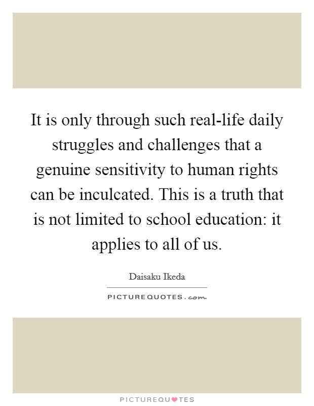 It is only through such real-life daily struggles and challenges that a genuine sensitivity to human rights can be inculcated. This is a truth that is not limited to school education: it applies to all of us Picture Quote #1