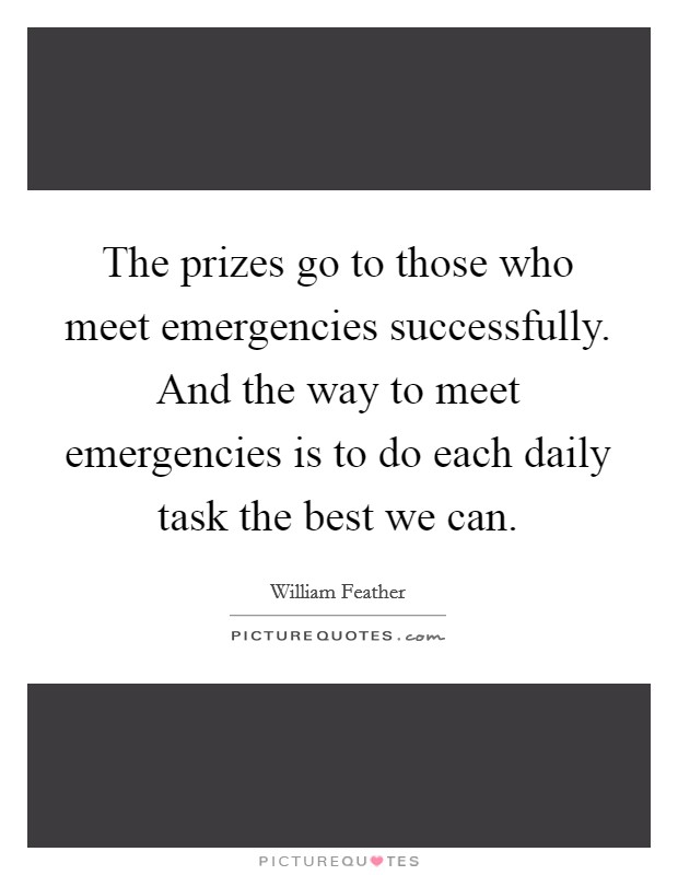 The prizes go to those who meet emergencies successfully. And the way to meet emergencies is to do each daily task the best we can Picture Quote #1