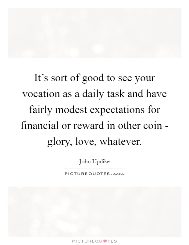 It's sort of good to see your vocation as a daily task and have fairly modest expectations for financial or reward in other coin - glory, love, whatever Picture Quote #1