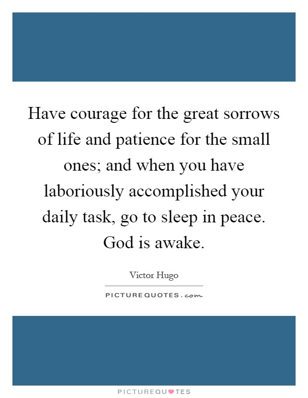 Have courage for the great sorrows of life and patience for the small ones; and when you have laboriously accomplished your daily task, go to sleep in peace. God is awake Picture Quote #1