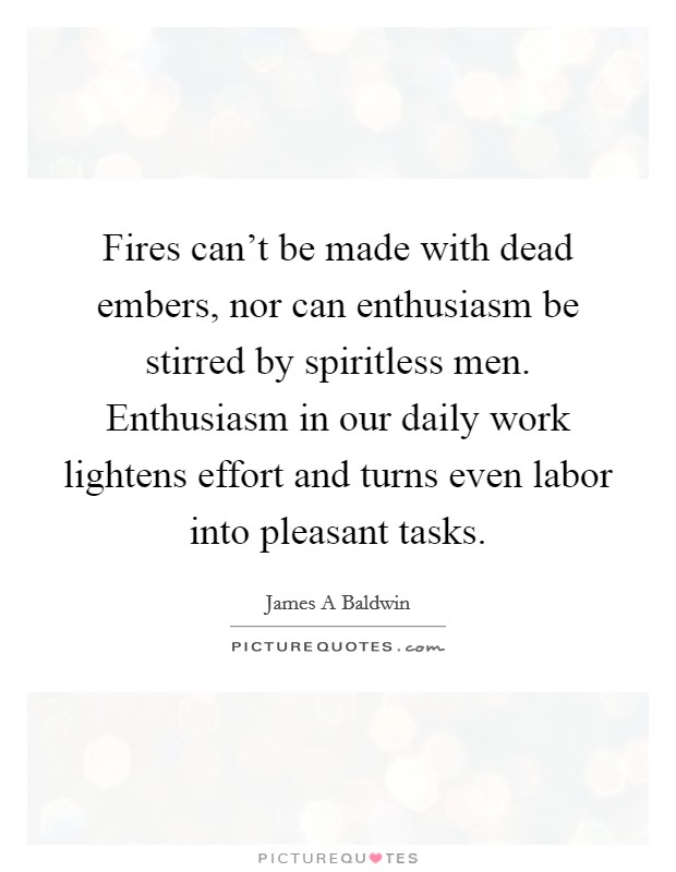 Fires can't be made with dead embers, nor can enthusiasm be stirred by spiritless men. Enthusiasm in our daily work lightens effort and turns even labor into pleasant tasks Picture Quote #1