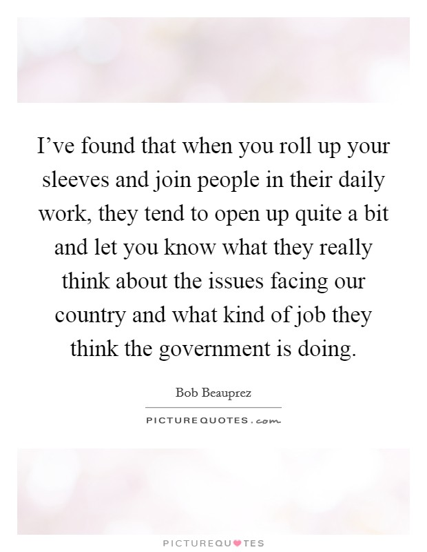 I've found that when you roll up your sleeves and join people in their daily work, they tend to open up quite a bit and let you know what they really think about the issues facing our country and what kind of job they think the government is doing Picture Quote #1
