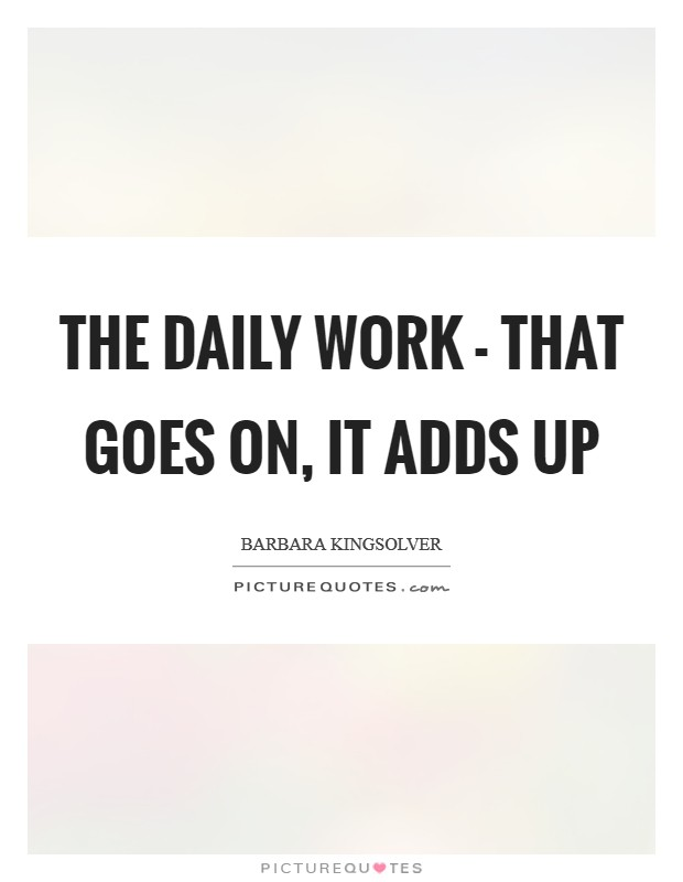 The daily work - that goes on, it adds up Picture Quote #1