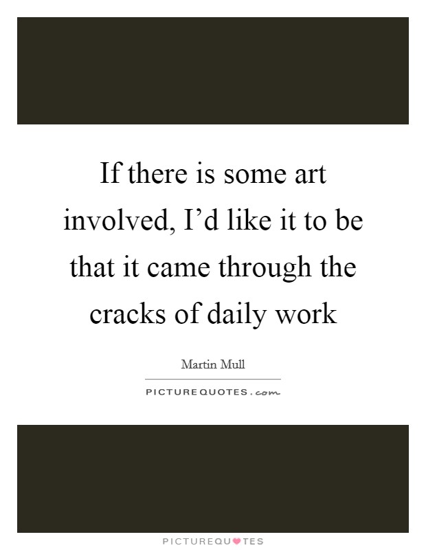 If there is some art involved, I'd like it to be that it came through the cracks of daily work Picture Quote #1