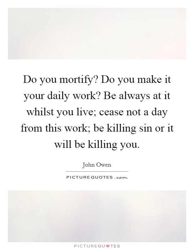 Do you mortify? Do you make it your daily work? Be always at it whilst you live; cease not a day from this work; be killing sin or it will be killing you Picture Quote #1