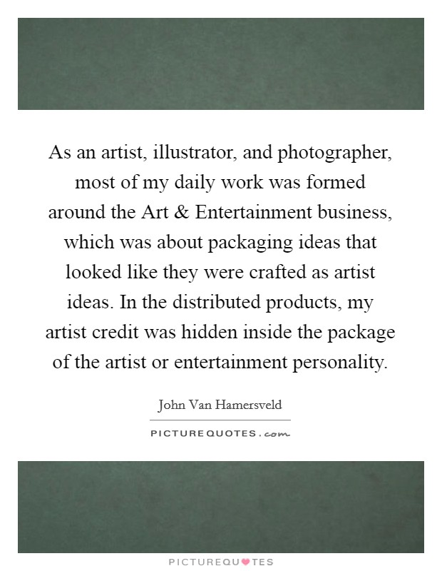 As an artist, illustrator, and photographer, most of my daily work was formed around the Art and Entertainment business, which was about packaging ideas that looked like they were crafted as artist ideas. In the distributed products, my artist credit was hidden inside the package of the artist or entertainment personality Picture Quote #1