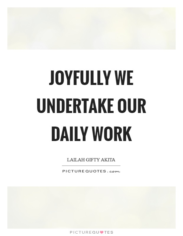 Joyfully we undertake our daily work Picture Quote #1