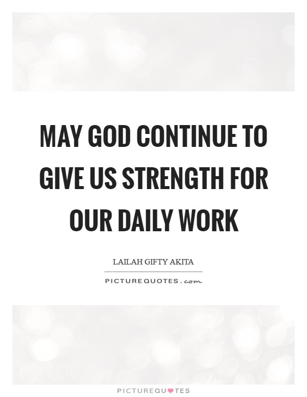 May God continue to give us strength for our daily work Picture Quote #1