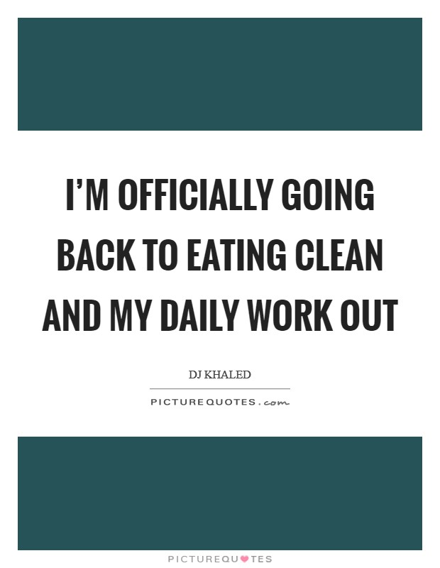 I'm officially going back to eating clean and my daily work out Picture Quote #1