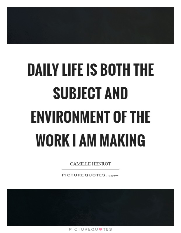 Daily life is both the subject and environment of the work I am making Picture Quote #1