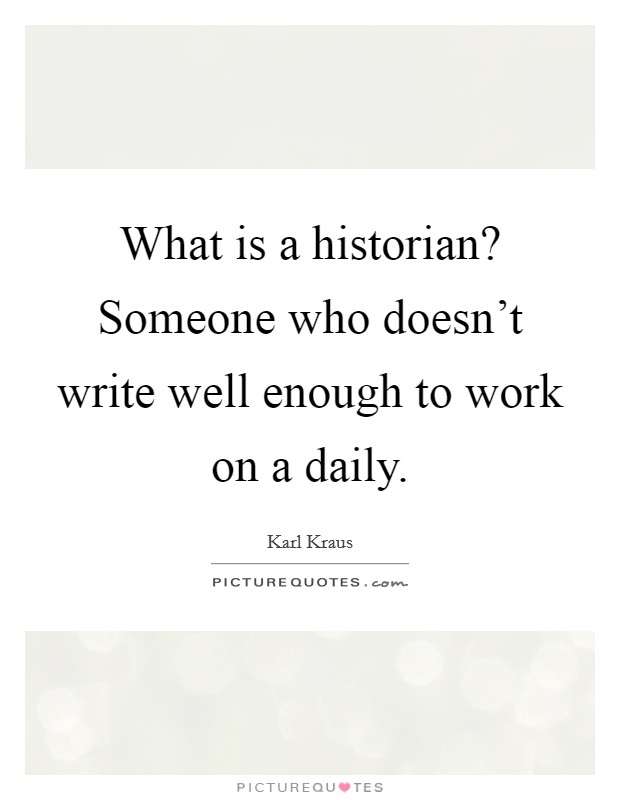 What is a historian? Someone who doesn't write well enough to work on a daily Picture Quote #1