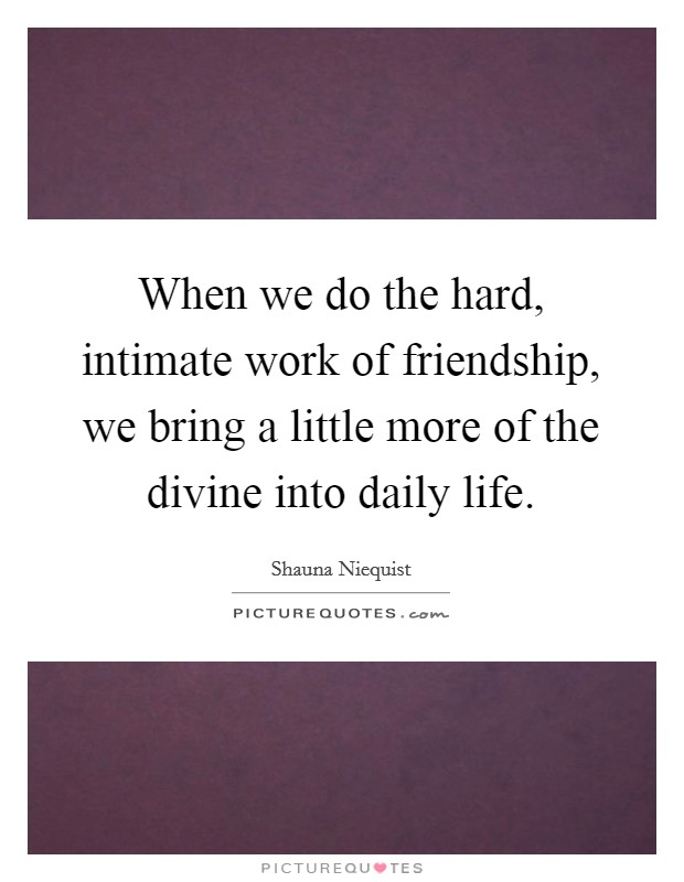 When we do the hard, intimate work of friendship, we bring a little more of the divine into daily life Picture Quote #1