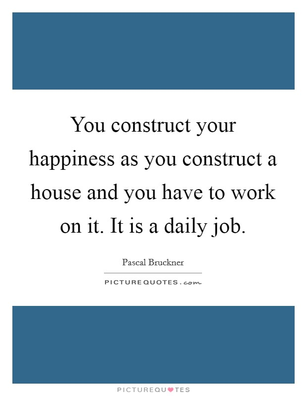 You construct your happiness as you construct a house and you have to work on it. It is a daily job Picture Quote #1