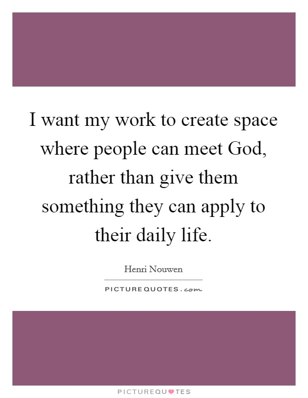 I want my work to create space where people can meet God, rather than give them something they can apply to their daily life Picture Quote #1