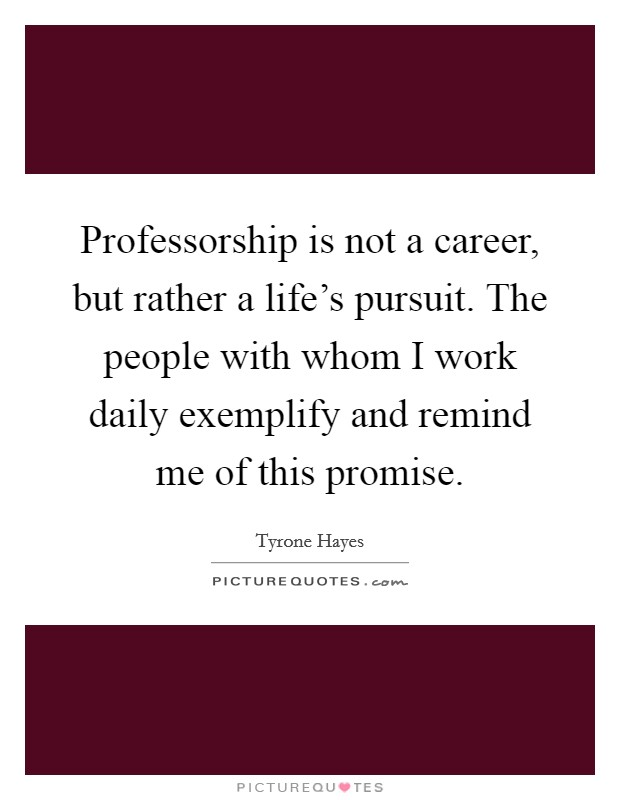 Professorship is not a career, but rather a life's pursuit. The people with whom I work daily exemplify and remind me of this promise Picture Quote #1