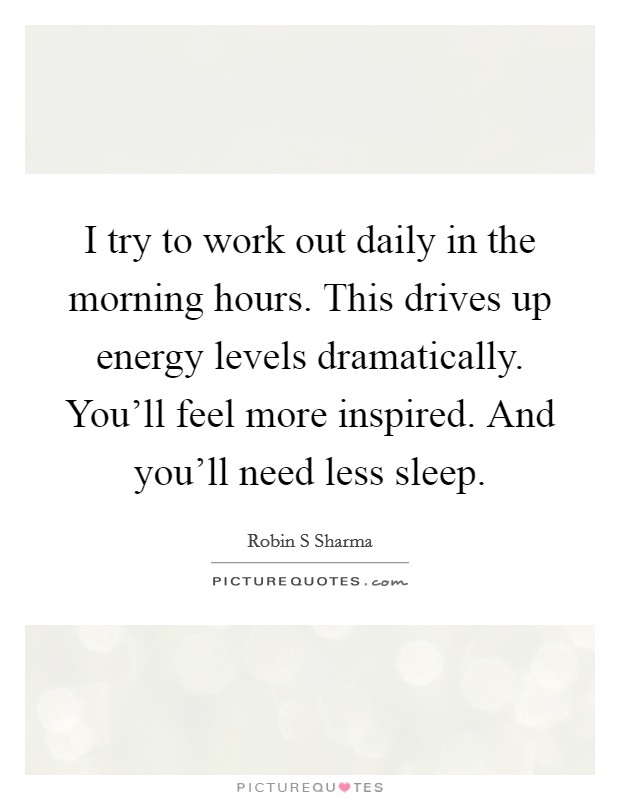 I try to work out daily in the morning hours. This drives up energy levels dramatically. You'll feel more inspired. And you'll need less sleep Picture Quote #1