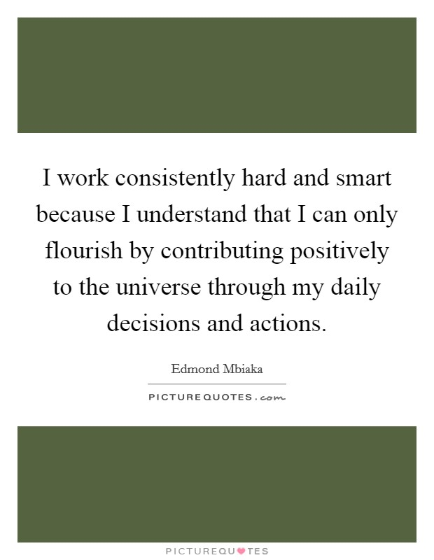 I work consistently hard and smart because I understand that I can only flourish by contributing positively to the universe through my daily decisions and actions Picture Quote #1