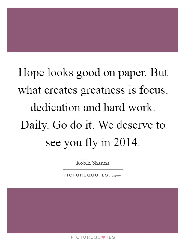 Hope looks good on paper. But what creates greatness is focus, dedication and hard work. Daily. Go do it. We deserve to see you fly in 2014 Picture Quote #1