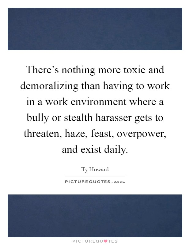 There's nothing more toxic and demoralizing than having to work in a work environment where a bully or stealth harasser gets to threaten, haze, feast, overpower, and exist daily Picture Quote #1