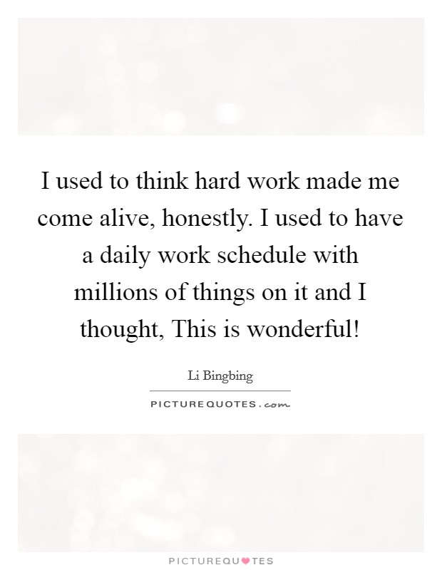 I used to think hard work made me come alive, honestly. I used to have a daily work schedule with millions of things on it and I thought, This is wonderful! Picture Quote #1