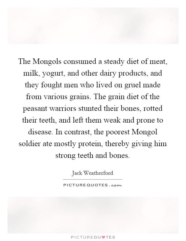The Mongols consumed a steady diet of meat, milk, yogurt, and other dairy products, and they fought men who lived on gruel made from various grains. The grain diet of the peasant warriors stunted their bones, rotted their teeth, and left them weak and prone to disease. In contrast, the poorest Mongol soldier ate mostly protein, thereby giving him strong teeth and bones Picture Quote #1