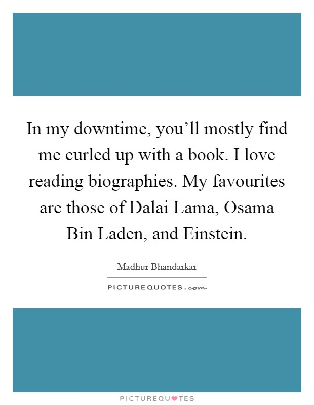 In my downtime, you'll mostly find me curled up with a book. I love reading biographies. My favourites are those of Dalai Lama, Osama Bin Laden, and Einstein Picture Quote #1