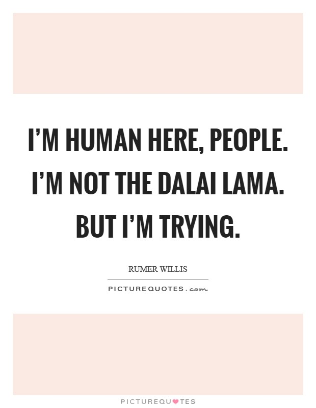 I'm human here, people. I'm not the Dalai Lama. But I'm trying Picture Quote #1