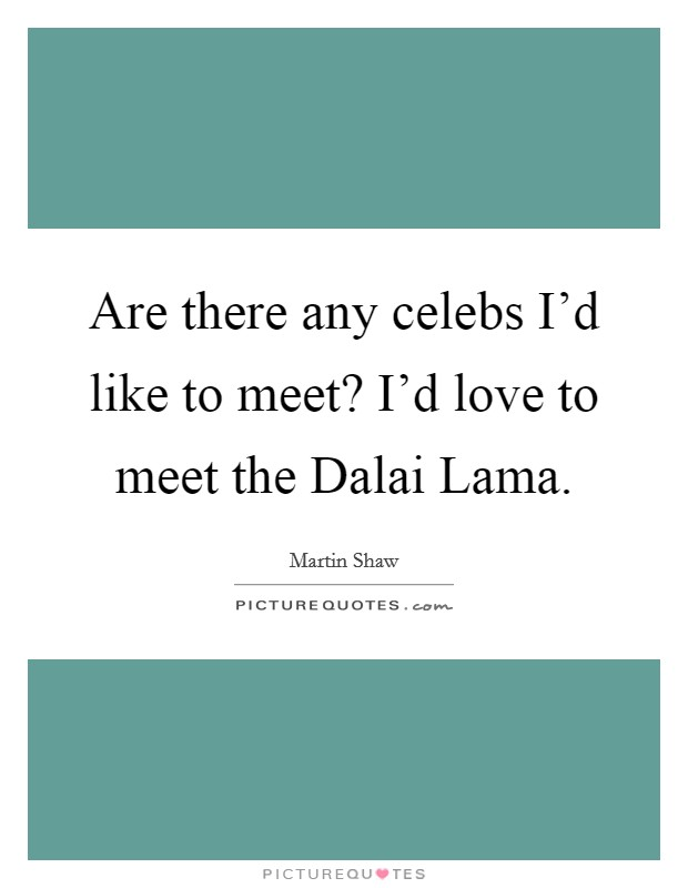 Are there any celebs I'd like to meet? I'd love to meet the Dalai Lama Picture Quote #1