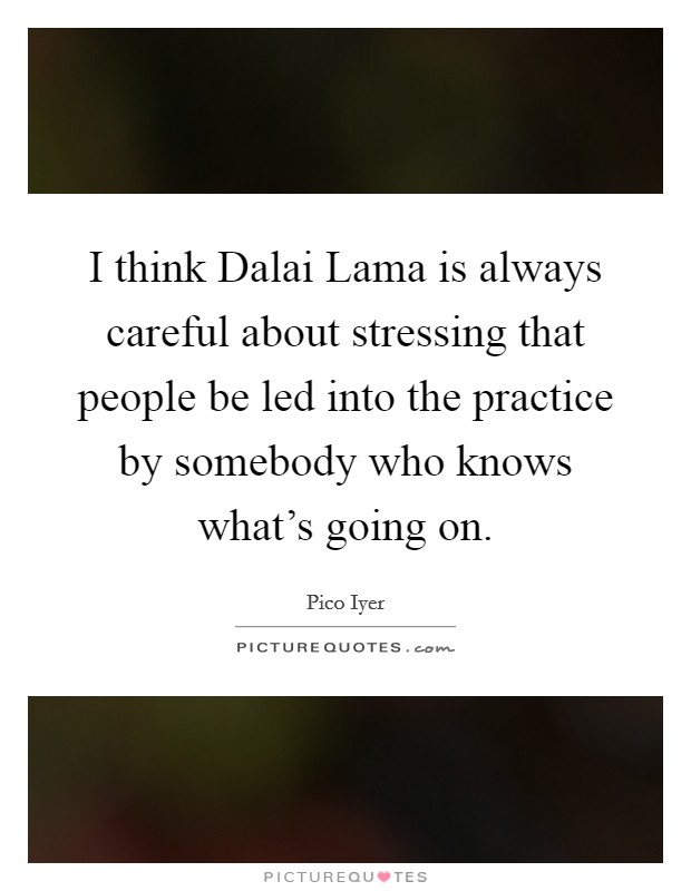 I think Dalai Lama is always careful about stressing that people be led into the practice by somebody who knows what's going on Picture Quote #1