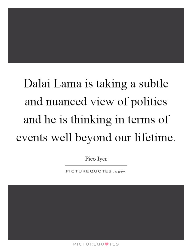 Dalai Lama is taking a subtle and nuanced view of politics and he is thinking in terms of events well beyond our lifetime Picture Quote #1