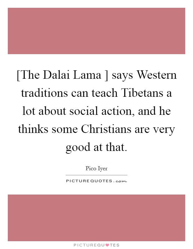 [The Dalai Lama ] says Western traditions can teach Tibetans a lot about social action, and he thinks some Christians are very good at that Picture Quote #1