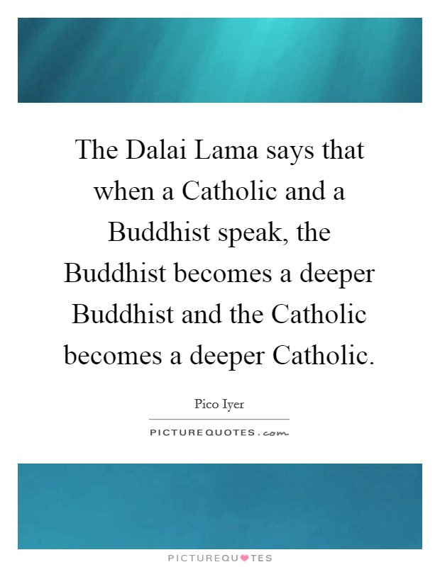 The Dalai Lama says that when a Catholic and a Buddhist speak, the Buddhist becomes a deeper Buddhist and the Catholic becomes a deeper Catholic Picture Quote #1
