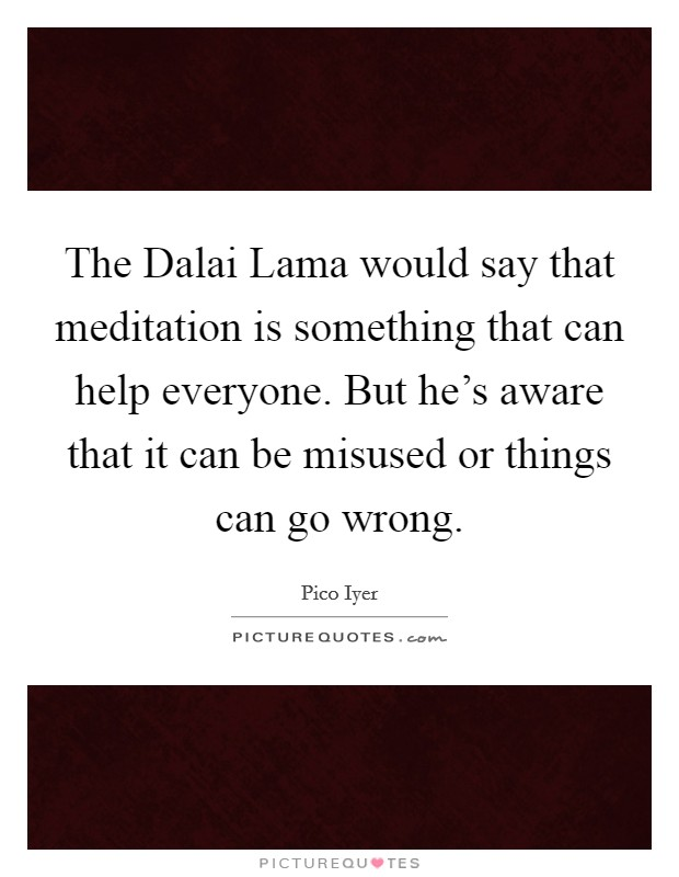 The Dalai Lama would say that meditation is something that can help everyone. But he's aware that it can be misused or things can go wrong Picture Quote #1