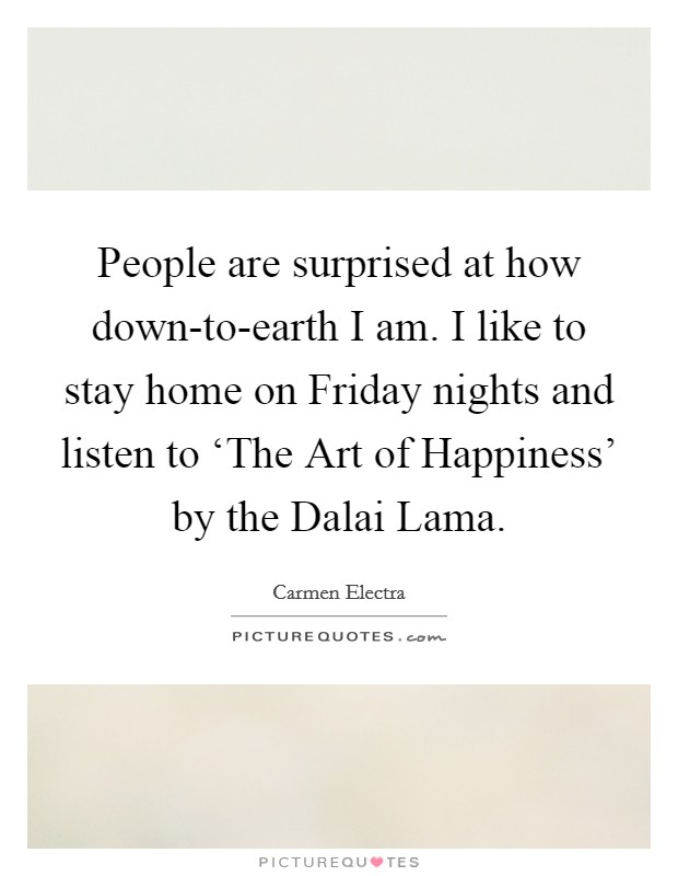 People are surprised at how down-to-earth I am. I like to stay home on Friday nights and listen to 'The Art of Happiness' by the Dalai Lama Picture Quote #1