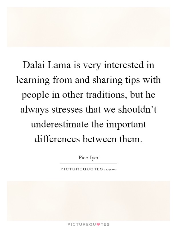 Dalai Lama is very interested in learning from and sharing tips with people in other traditions, but he always stresses that we shouldn't underestimate the important differences between them Picture Quote #1
