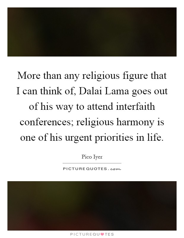More than any religious figure that I can think of, Dalai Lama goes out of his way to attend interfaith conferences; religious harmony is one of his urgent priorities in life Picture Quote #1