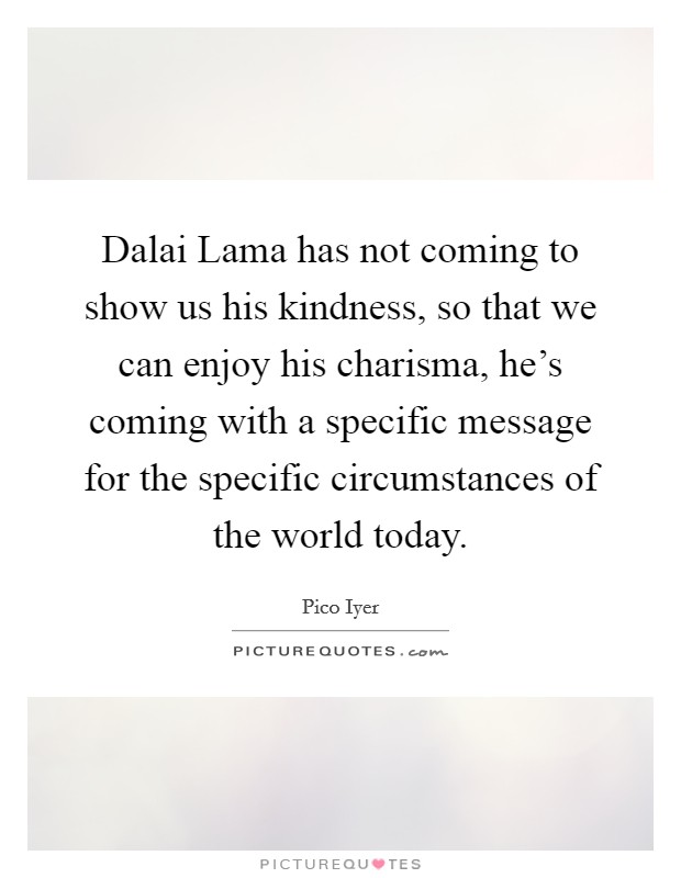 Dalai Lama has not coming to show us his kindness, so that we can enjoy his charisma, he's coming with a specific message for the specific circumstances of the world today Picture Quote #1