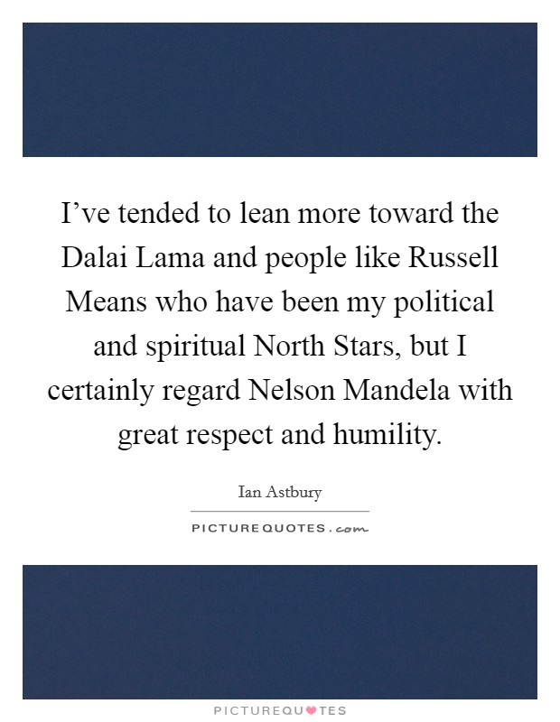 I've tended to lean more toward the Dalai Lama and people like Russell Means who have been my political and spiritual North Stars, but I certainly regard Nelson Mandela with great respect and humility Picture Quote #1