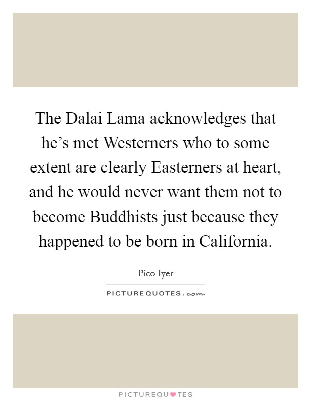 The Dalai Lama acknowledges that he's met Westerners who to some extent are clearly Easterners at heart, and he would never want them not to become Buddhists just because they happened to be born in California Picture Quote #1